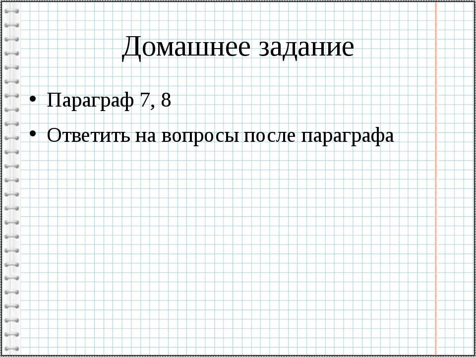 Домашнее задание Параграф 7, 8 Ответить на вопросы после параграфа