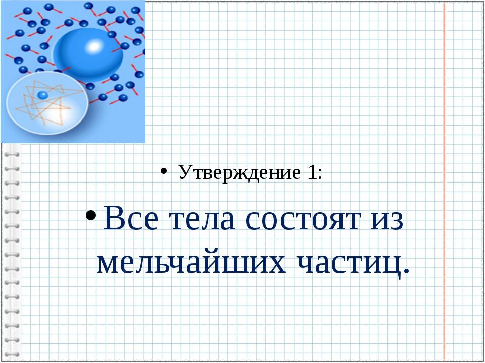 Утверждение 1: Все тела состоят из мельчайших частиц.
