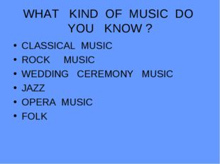 WHAT KIND OF MUSIC DO YOU KNOW ? CLASSICAL MUSIC ROCK MUSIC WEDDING CEREMONY