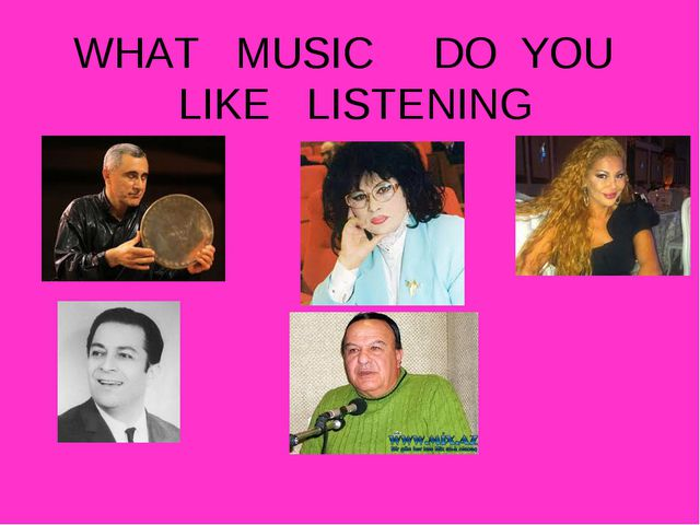 WHAT MUSIC DO YOU LIKE LISTENING
