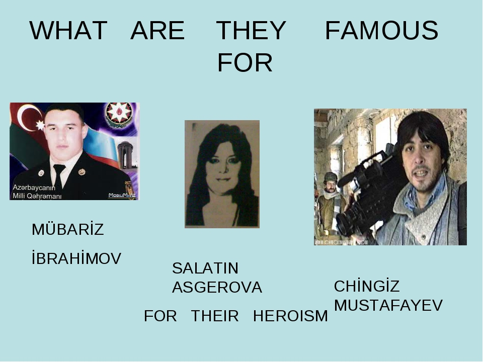 WHAT ARE THEY FAMOUS FOR FOR THEIR HEROISM MÜBARİZ İBRAHİMOV SALATIN ASGEROVA...