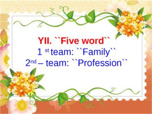 YII. ``Five word`` 1 st team: ``Family`` 2nd – team: ``Profession``