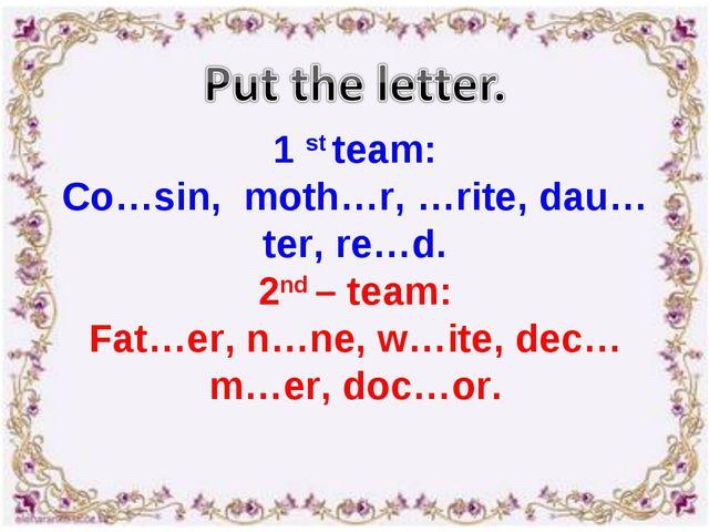 1 st team: Co…sin, moth…r, …rite, dau…ter, re…d. 2nd – team: Fat…er, n…ne, w…...