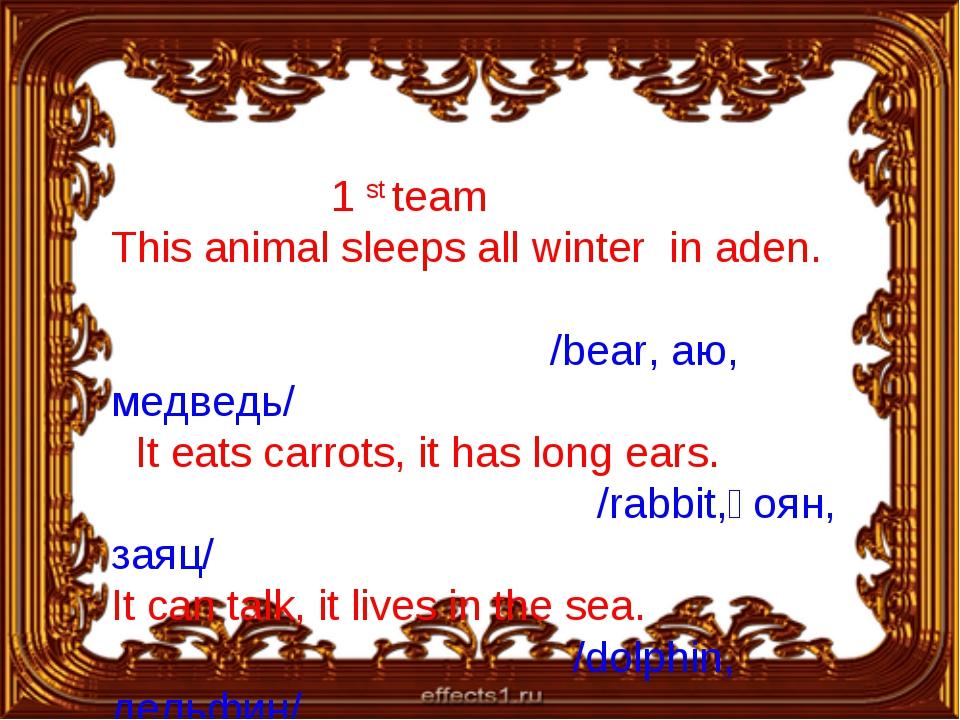 1 st team This animal sleeps all winter in aden. /bear, аю, медведь/ It eats...