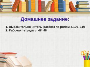 Домашнее задание: 1. Выразительно читать рассказ по ролям с.106- 110 2. Рабоч