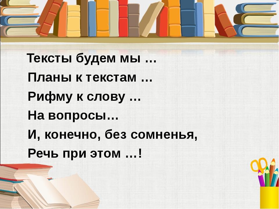 Тексты будем мы … Планы к текстам … Рифму к слову … На вопросы… И, конечно,...