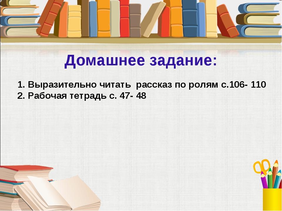 Домашнее задание: 1. Выразительно читать рассказ по ролям с.106- 110 2. Рабоч...