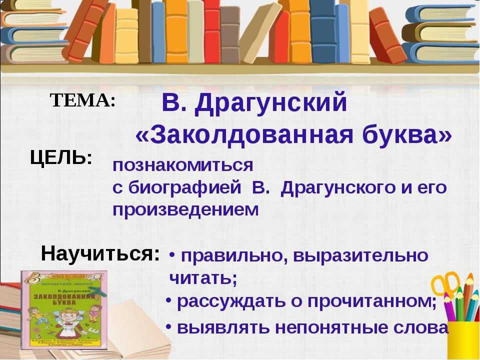 ТЕМА: В. Драгунский «Заколдованная буква» познакомиться с биографией В. Драг...