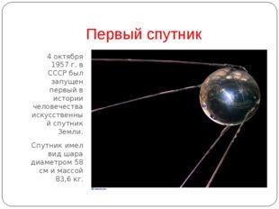 Первый спутник 4 октября 1957 г. в СССР был запущен первый в истории человече
