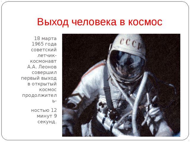 Выход человека в космос 18 марта 1965 года советский летчик-космонавт А.А. Ле...