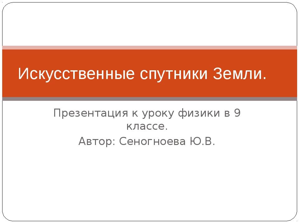 Презентация к уроку физики в 9 классе. Автор: Сеногноева Ю.В. Искусственные с...