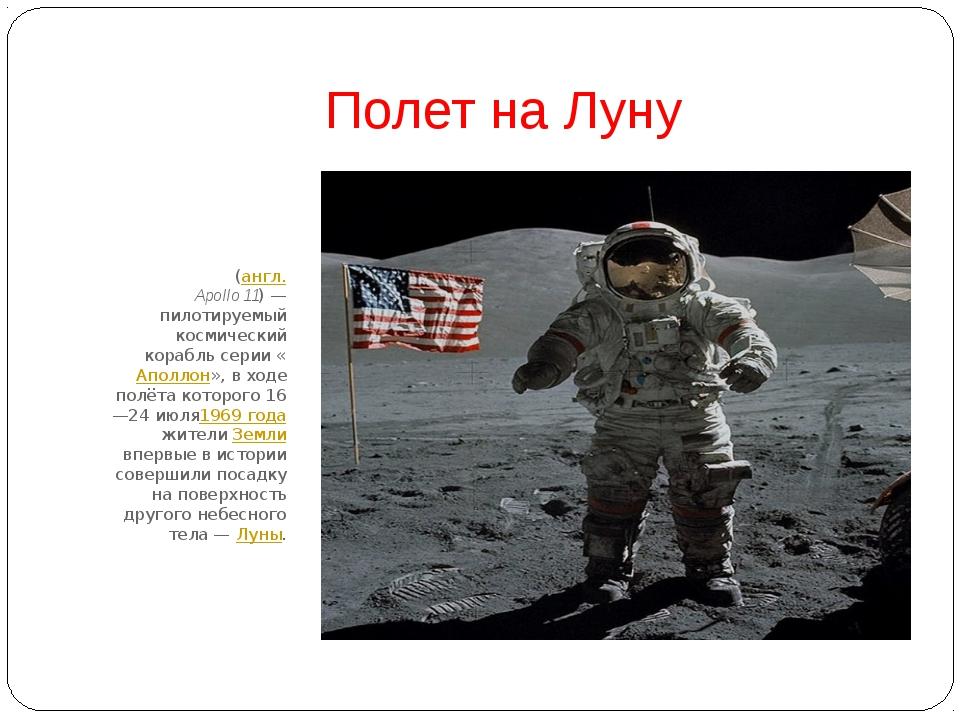 Полет на Луну «Аполло́н-11»(англ.Apollo 11)— пилотируемый космический кора...