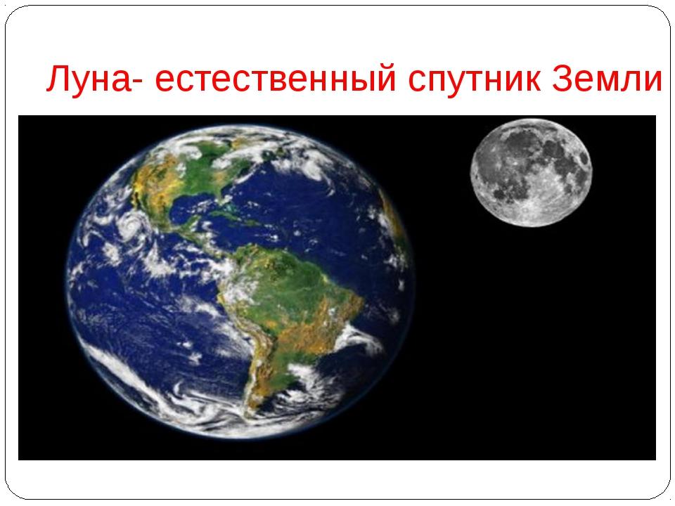 Луна- естественный спутник Земли