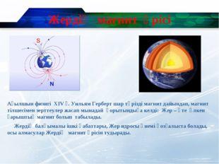 Жердің магнит өрісі Ағылшын физигі XIV ғ. Уильям Герберт шар тәрізді магнит д