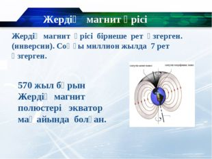 Жердің магнит өрісі Жердің магнит өрісі бірнеше рет өзгерген. (инверсии). Соң