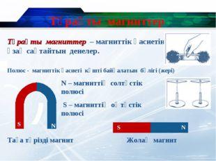 Тұрақты магниттер N – магниттің солтүстік полюсі S – магниттің оңтүстік полюс