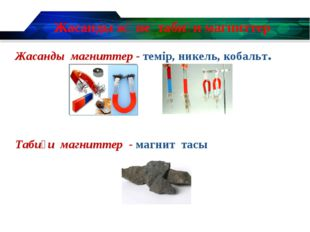 Жасанды және табиғи магниттер Жасанды магниттер - темір, никель, кобальт. Таб
