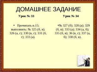 ДОМАШНЕЕ ЗАДАНИЕ Урок № 33 Прочитать п.15; выполнить: № 325 (б, в); 326 (а, г
