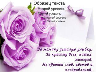 За мамину усталую улыбку, За красоту всех наших матерей, Не хватит слов, цве