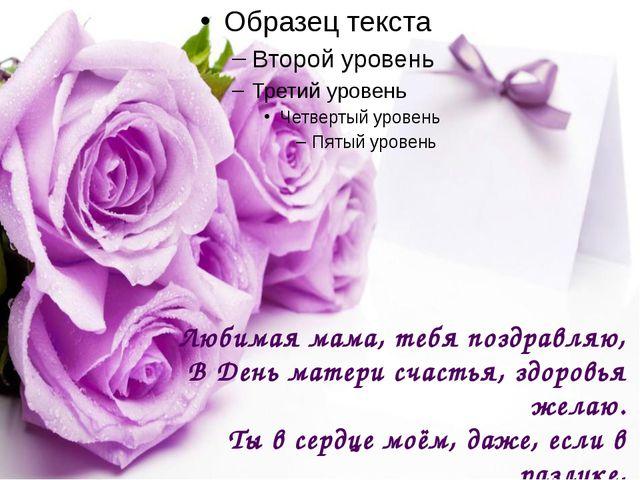 Любимая мама, тебя поздравляю, В День матери счастья, здоровья желаю. Ты в с...