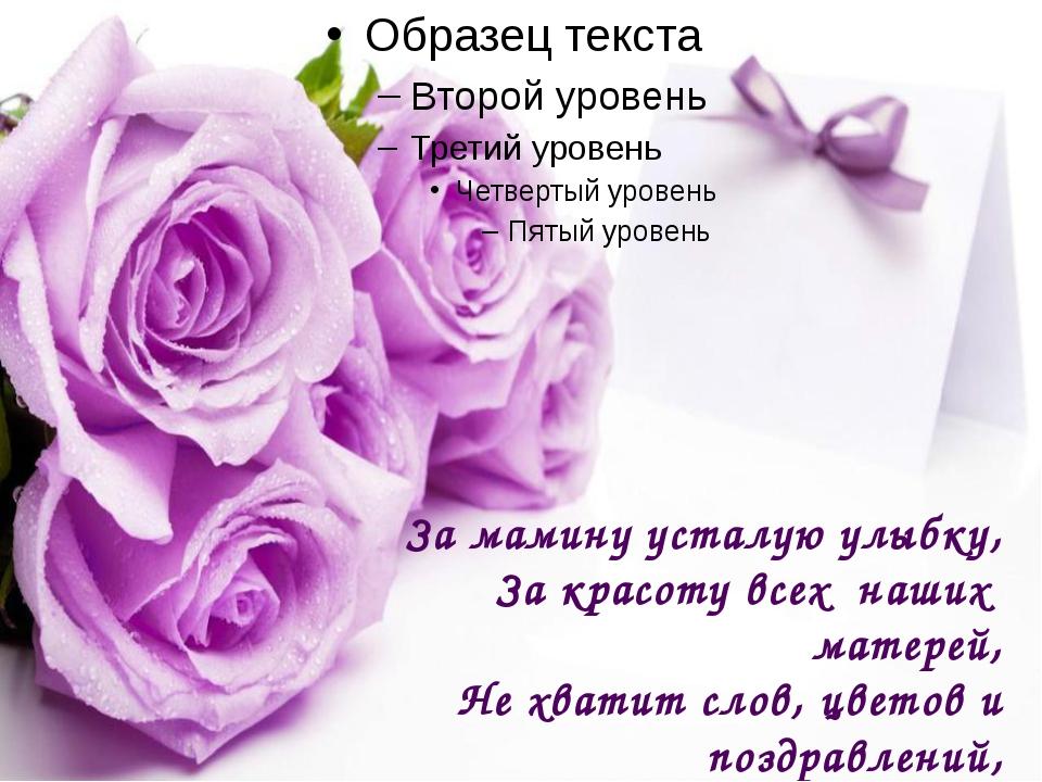 За мамину усталую улыбку, За красоту всех наших матерей, Не хватит слов, цве...