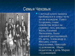 Семья Чеховых Светлый ключ таланта пробивался в семье чуть ли не в каждом. Па