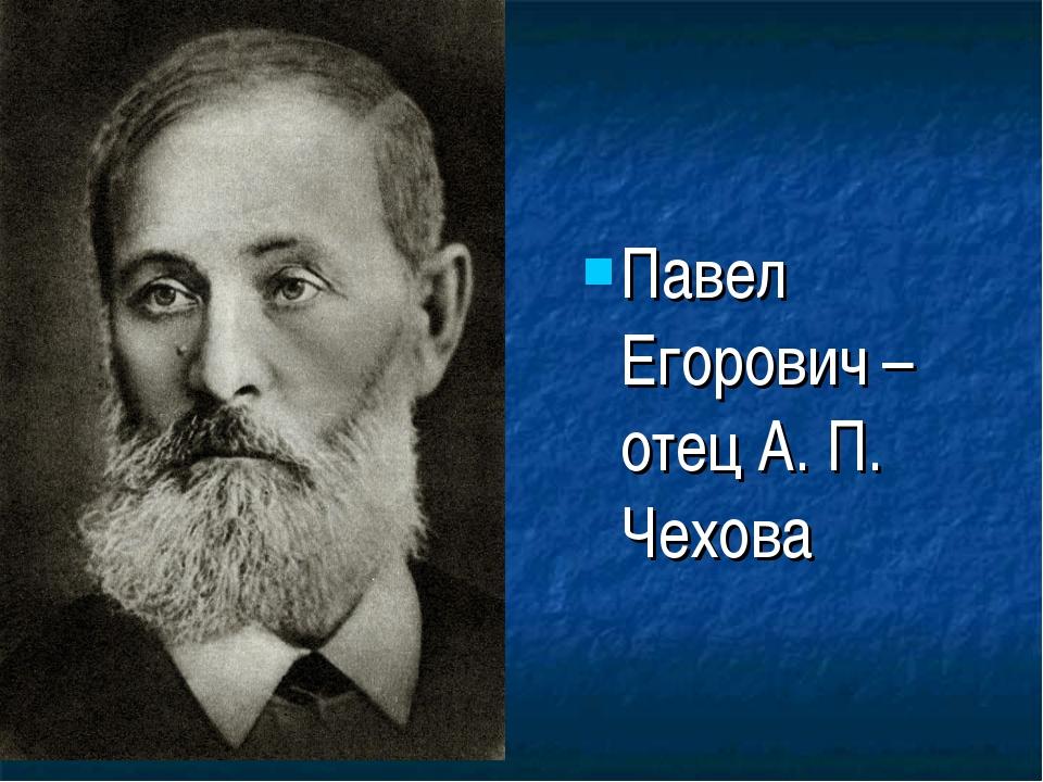 Павел Егорович – отец А. П. Чехова