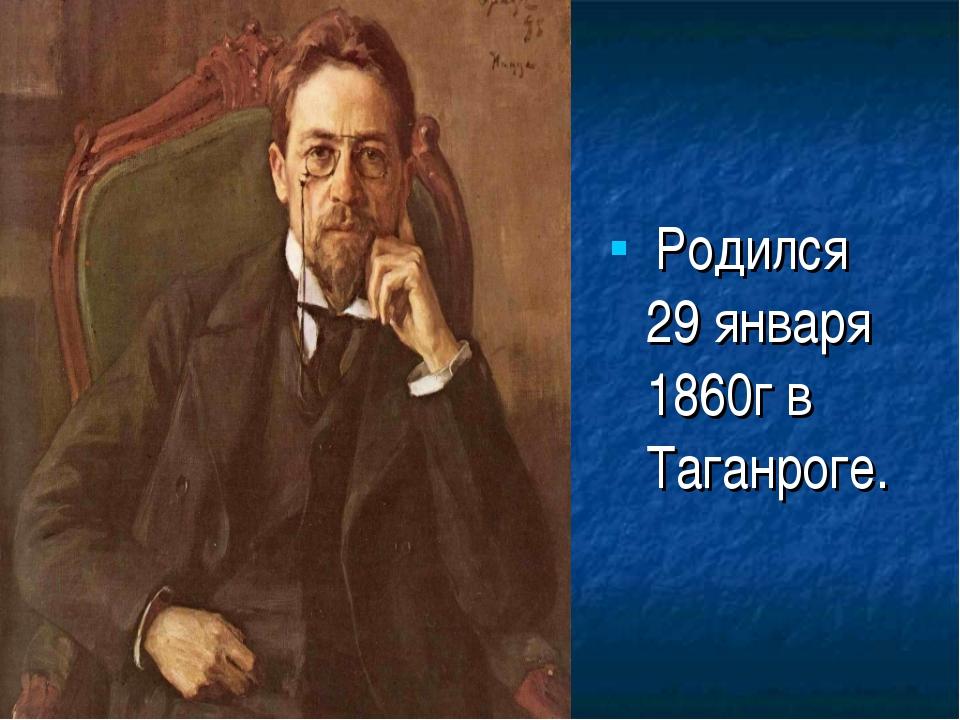 Родился 29 января 1860г в Таганроге.