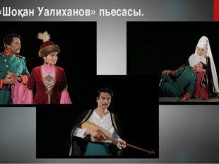 «Шоқан Уалиханов» пьесасы.