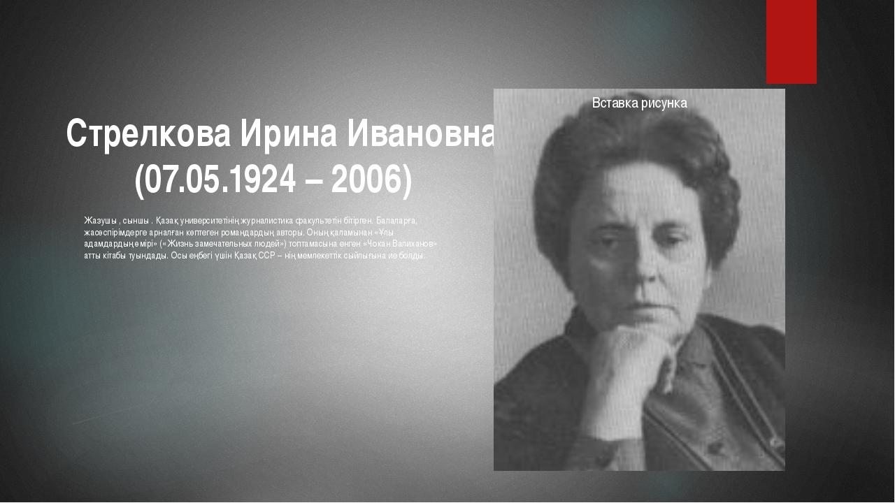 Стрелкова Ирина Ивановна (07.05.1924 – 2006) Жазушы , сыншы . Қазақ универси...