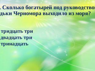 13. Сколько богатырей под руководством дядьки Черномора выходило из моря? А)