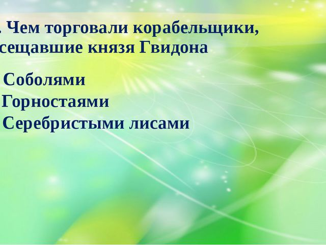 16. Чем торговали корабельщики, посещавшие князя Гвидона А) Соболями Б) Горно...