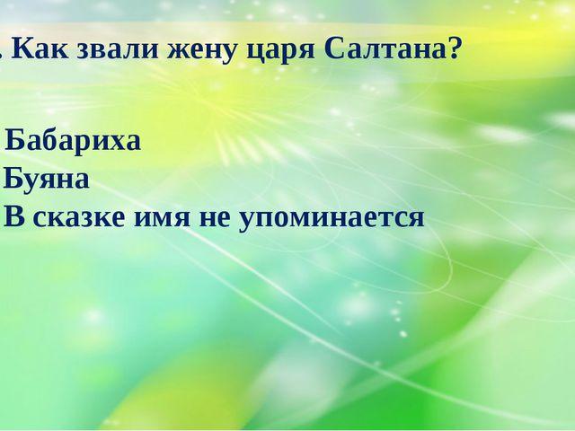 22. Как звали жену царя Салтана? А) Бабариха Б) Буяна В) В сказке имя не упом...
