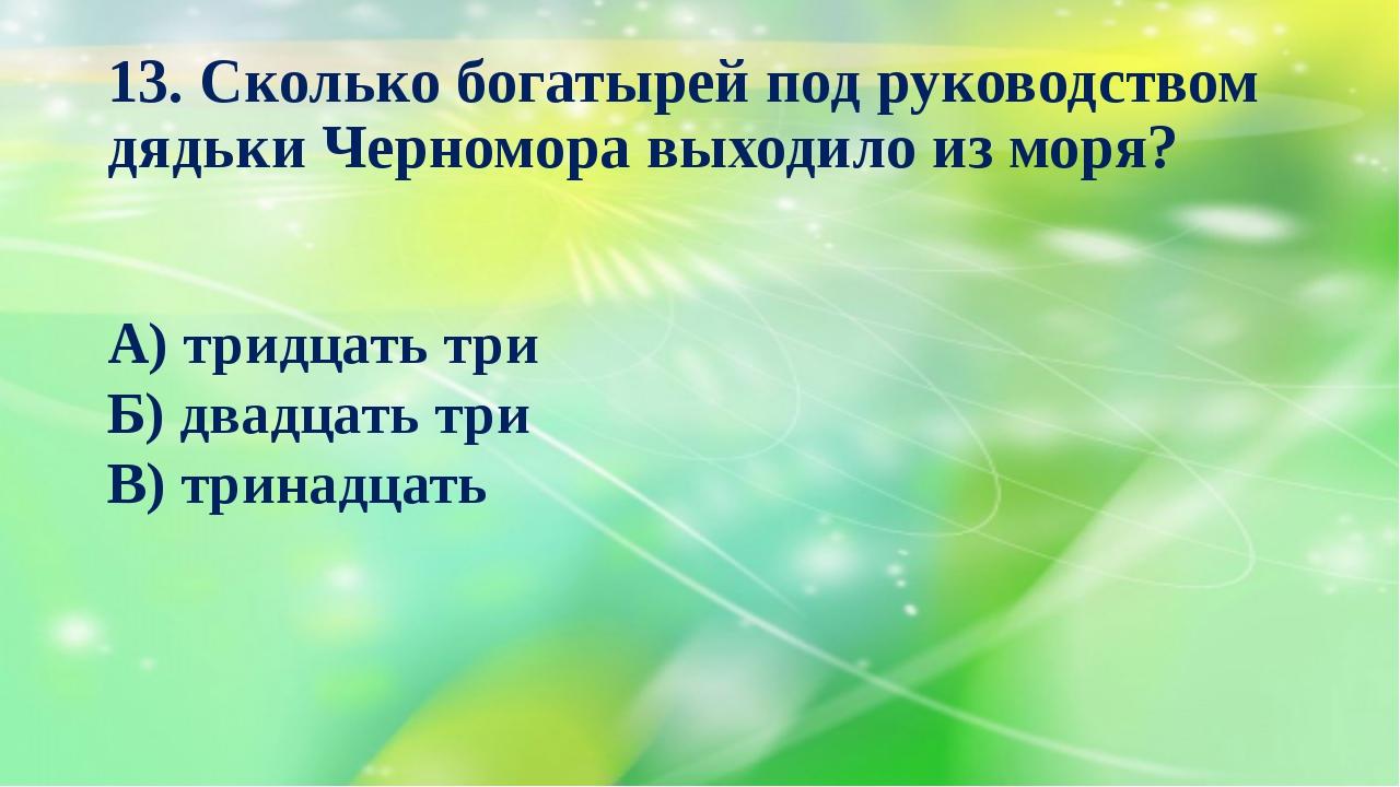 13. Сколько богатырей под руководством дядьки Черномора выходило из моря? А)...