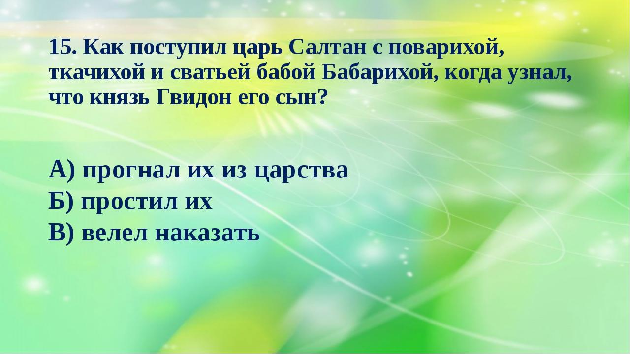 15. Как поступил царь Салтан с поварихой, ткачихой и сватьей бабой Бабарихой,...
