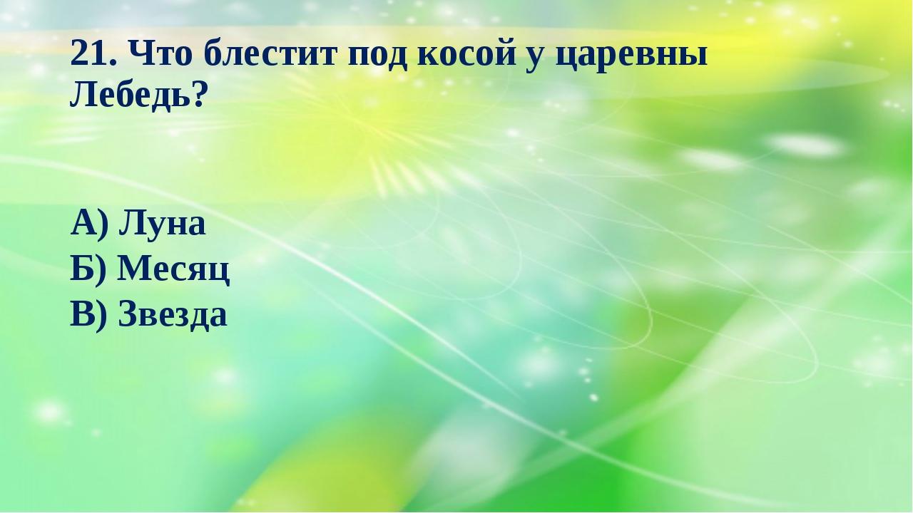 21. Что блестит под косой у царевны Лебедь? А) Луна Б) Месяц В) Звезда