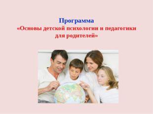 Программа «Основы детской психологии и педагогики для родителей»