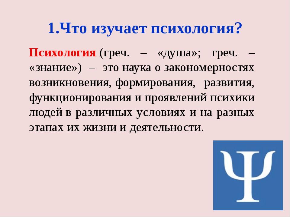 1.Что изучает психология? Психология(греч. – «душа»; греч. – «знание») – это...
