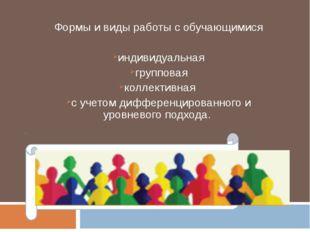 Формы и виды работы с обучающимися индивидуальная групповая коллективная с уч