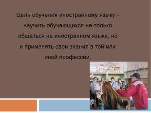Цель обучения иностранному языку - научить обучающихся не только общаться на