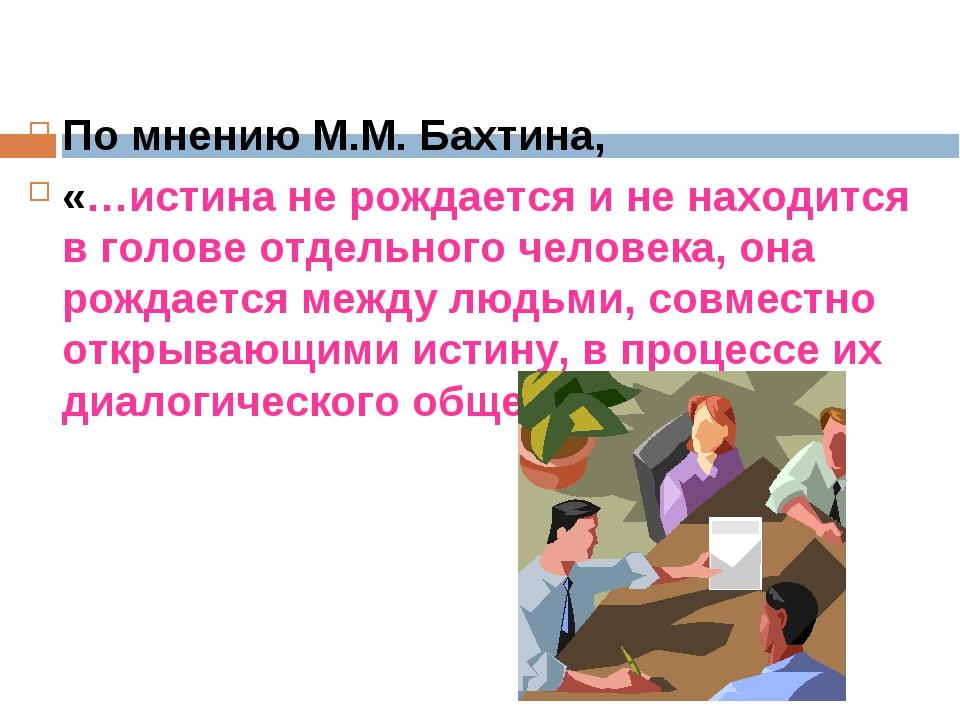 По мнению М.М. Бахтина, «…истина не рождается и не находится в голове отдельн...