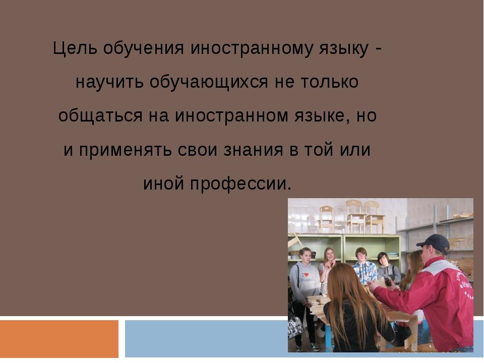 Цель обучения иностранному языку - научить обучающихся не только общаться на...