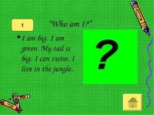 """""""Who am I?"""" I am big. I am green. My tail is big. I can swim. I live in the j"""