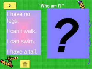 "I have no legs. I can't walk. I can swim. I have a tail. 2 ""Who am I?"""