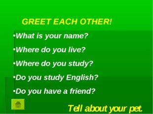 GREET EACH OTHER! What is your name? Where do you live? Where do you study? D