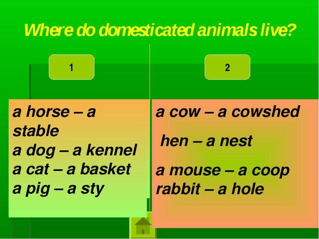a horse – a kennel a dog – a sty a cat – a stable a pig – a basket a cow – a...