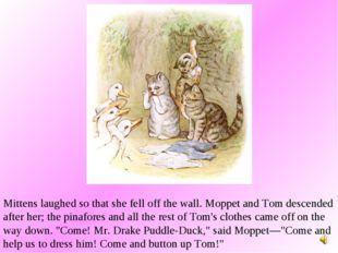 Mittens laughed so that she fell off the wall. Moppet and Tom descended after
