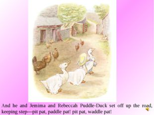 And he and Jemima and Rebeccah Puddle-Duck set off up the road, keeping step—