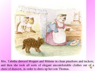 Mrs. Tabitha dressed Moppet and Mittens in clean pinafores and tuckers; and t