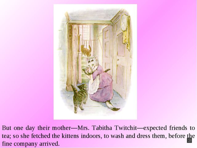 But one day their mother—Mrs. Tabitha Twitchit—expected friends to tea; so sh...